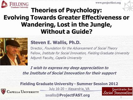 1 Theories of Psychology: Evolving Towards Greater Effectiveness or Wandering, Lost in the Jungle, Without a Guide? Steven E. Wallis, Ph.D. Director, Foundation.