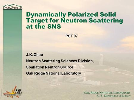 Dynamically Polarized Solid Target for Neutron Scattering at the SNS PST 07 J.K. Zhao Neutron Scattering Sciences Division, Spallation Neutron Source Oak.