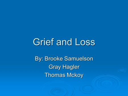 Grief and Loss By: Brooke Samuelson Gray Hagler Thomas Mckoy.