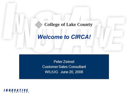 Welcome to CIRCA! Peter Zeimet Customer Sales Consultant WILIUG June 20, 2008.