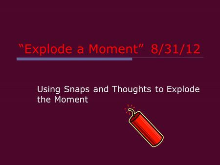 """Explode a Moment""8/31/12 Using Snaps and Thoughts to Explode the Moment."