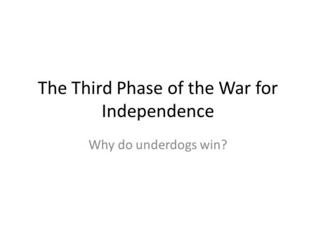 The Third Phase of the War for Independence Why do underdogs win?