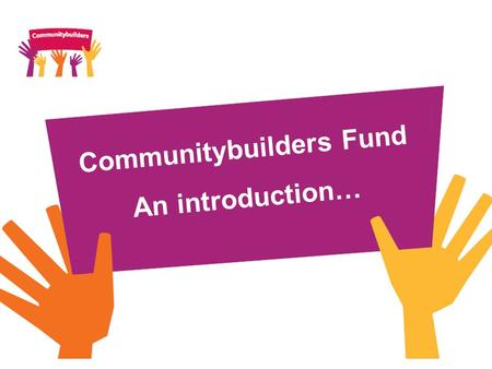 Communitybuilders Fund An introduction…. What is Communitybuilders? Communitybuilders is a £70m investment fund which takes forward a commitment within.
