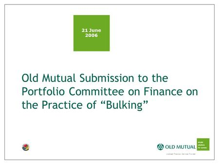 "Licensed Financial Services Provider simple solutions for success Old Mutual Submission to the Portfolio Committee on Finance on the Practice of ""Bulking"""