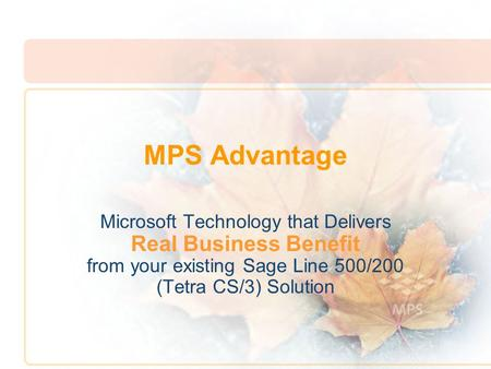 MPS Advantage Microsoft Technology that Delivers Real Business Benefit from your existing Sage Line 500/200 (Tetra CS/3) Solution.