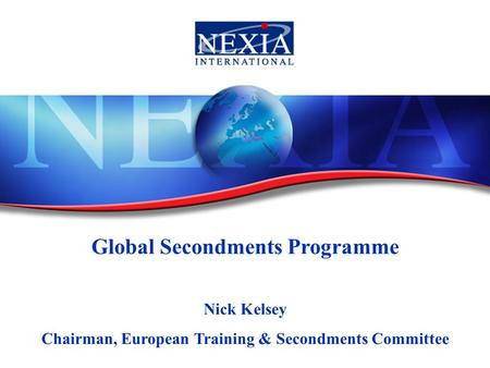 Global Secondments Programme Nick Kelsey Chairman, European Training & Secondments Committee.