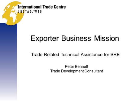 Exporter Business Mission Trade Related Technical Assistance for SRE Peter Bennett Trade Development Consultant.