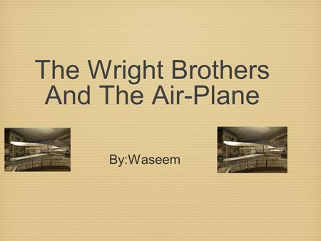 The Wright Brothers And The Air-Plane The Wright Brothers And The Air-Plane By:Waseem.