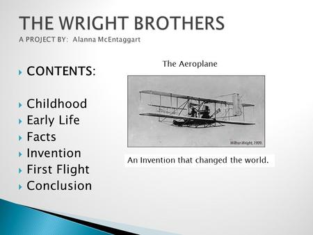  CONTENTS:  Childhood  Early Life  Facts  Invention  First Flight  Conclusion An Invention that changed the world. The Aeroplane.