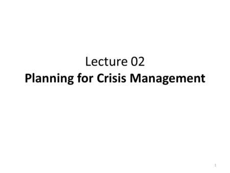 Lecture 02 Planning for Crisis Management 1. Integration of learning Crisis Management Implementation Authorisation Procedures Technical Intelligence.