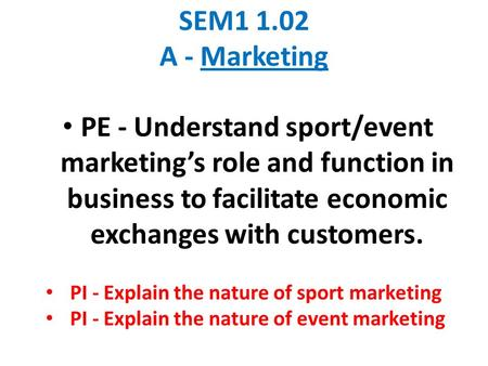 SEM1 1.02 A - Marketing PE - Understand sport/event marketing's role and function in business to facilitate economic exchanges with customers. PI - Explain.