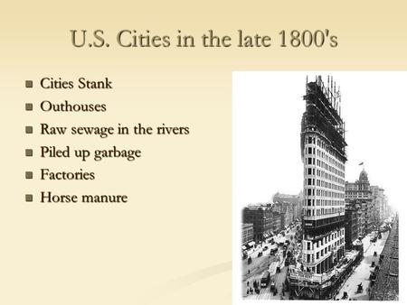 U.S. Cities in the late 1800's Cities Stank Cities Stank Outhouses Outhouses Raw sewage in the rivers Raw sewage in the rivers Piled up garbage Piled up.