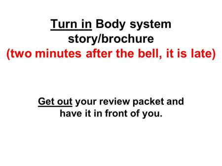Turn in Body system story/brochure (two minutes after the bell, it is late) Get out your review packet and have it in front of you.