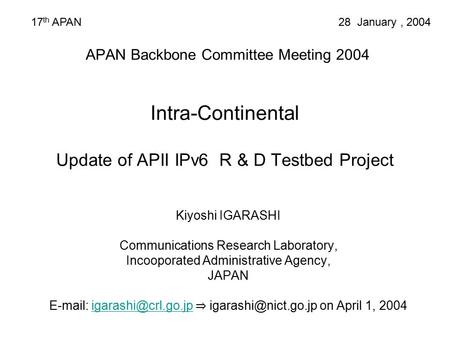 APAN Backbone Committee Meeting 2004 Intra-Continental Update of APII IPv6 R & D Testbed Project Kiyoshi IGARASHI Communications Research Laboratory, Incooporated.