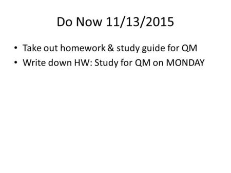 Do Now 11/13/2015 Take out homework & study guide for QM Write down HW: Study for QM on MONDAY.
