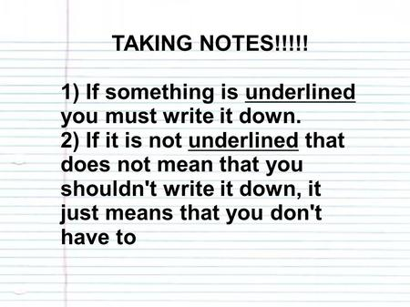 TAKING NOTES!!!!! 1) If something is underlined you must write it down. 2) If it is not underlined that does not mean that you shouldn't write it down,