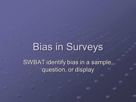 Bias in Surveys SWBAT identify bias in a sample, question, or display.
