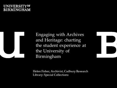 Engaging with Archives and Heritage: charting the student experience at the University of Birmingham Helen Fisher, Archivist, Cadbury Research Library: