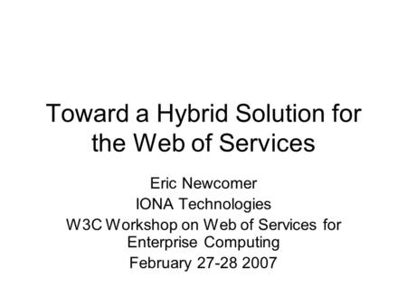 Toward a Hybrid Solution for the Web of Services Eric Newcomer IONA Technologies W3C Workshop on Web of Services for Enterprise Computing February 27-28.