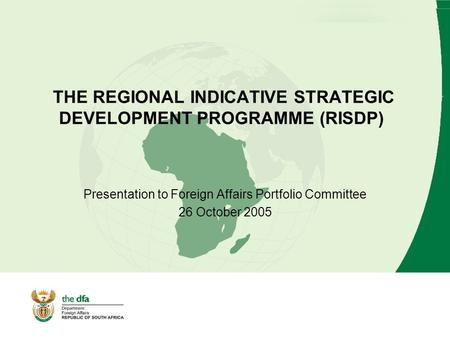 THE REGIONAL INDICATIVE STRATEGIC DEVELOPMENT PROGRAMME (RISDP) Presentation to Foreign Affairs Portfolio Committee 26 October 2005.