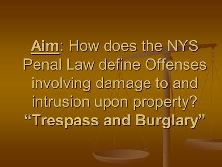 "Aim: How does the NYS Penal Law define Offenses involving damage to and intrusion upon property? ""Trespass and Burglary"""