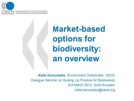 M arket-based options for biodiversity: an overview Katia Karousakis, Environment Directorate, OECD Dialogue Seminar on Scaling Up Finance for Biodiversity.