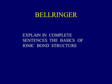 BELLRINGER EXPLAIN IN COMPLETE SENTENCES THE BASICS OF IONIC BOND STRUCTURE.