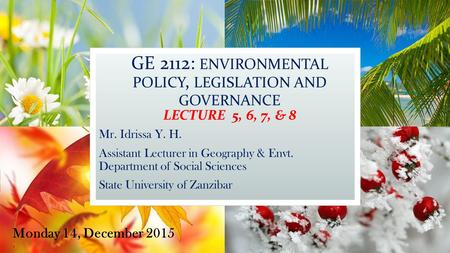 GE 2112: ENVIRONMENTAL POLICY, LEGISLATION AND GOVERNANCE LECTURE 5, 6, 7, & 8 Mr. Idrissa Y. H. Assistant Lecturer in Geography & Envt. Department of.