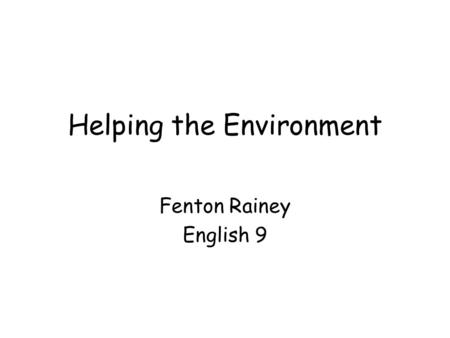 Helping the Environment Fenton Rainey English 9. 21 Practical ways to help the environment If you are wondering how to help the environment, but don't.