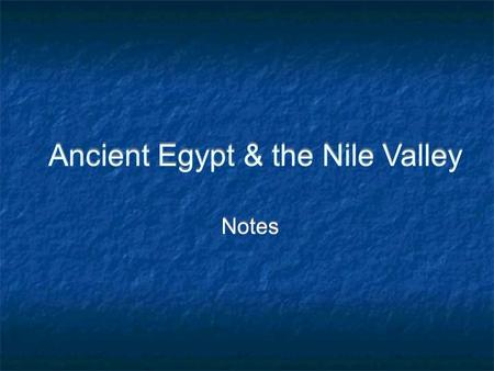 Ancient Egypt & the Nile Valley Notes. A River Valley & Its People One of the world's first civilizations developed along the banks of the Nile In northeastern.