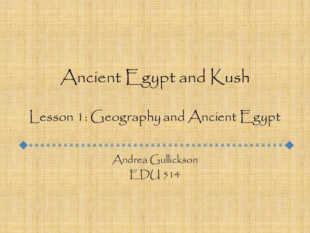 Ancient Egypt and Kush Lesson 1: Geography and Ancient Egypt