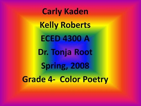 Carly Kaden Kelly Roberts ECED 4300 A Dr. Tonja Root Spring, 2008 Grade 4- Color Poetry.