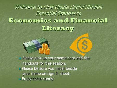 Welcome to First Grade Social Studies Essential Standards Economics and Financial Literacy Please pick up your name card and the Please pick up your name.