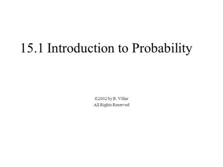 15.1 Introduction to Probability ©2002 by R. Villar All Rights Reserved.