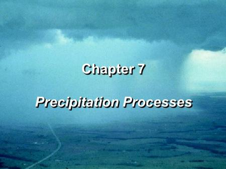 Chapter 7 Precipitation Processes Chapter 7 Precipitation Processes.