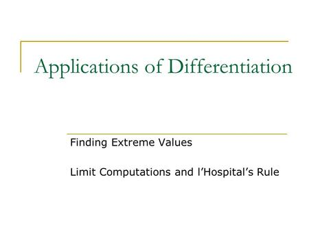 Applications of Differentiation Finding Extreme Values Limit Computations and l'Hospital's Rule.