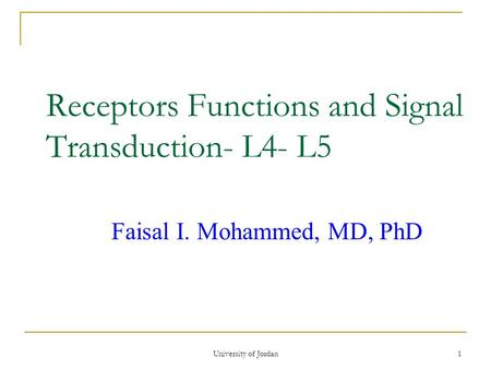 University of Jordan1 Receptors Functions and Signal Transduction- L4- L5 Faisal I. Mohammed, MD, PhD.
