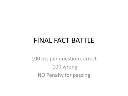 FINAL FACT BATTLE 100 pts per question correct -100 wrong NO Penalty for passing.