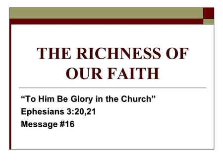 "THE RICHNESS OF OUR FAITH ""To Him Be Glory in the Church"" Ephesians 3:20,21 Message #16."