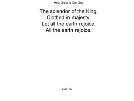 How Great is Our God The splendor of the King, Clothed in majesty; Let all the earth rejoice, All the earth rejoice. slide 1/7.