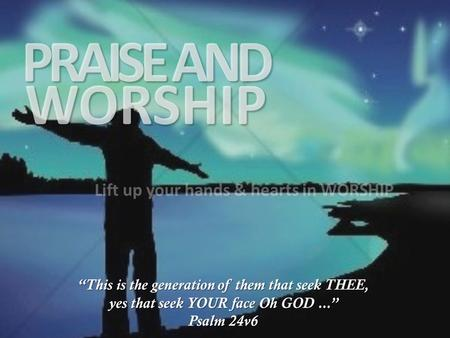PRAISE AND WORSHIP Lift up your hands & hearts in WORSHIP