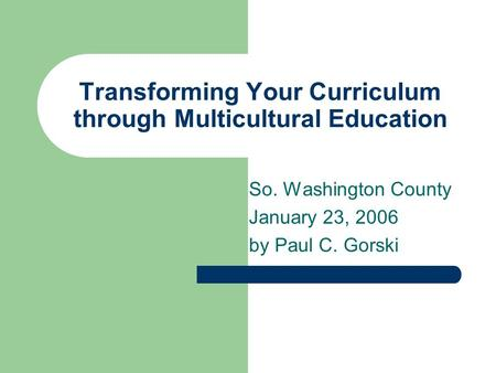 Transforming Your Curriculum through Multicultural Education So. Washington County January 23, 2006 by Paul C. Gorski.