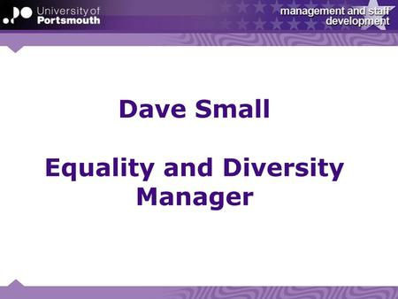 "Dave Small Equality and Diversity Manager. University - ""The way we work (our values)"" Ambitious… "" We inspire and support staff and students to achieve."