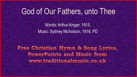 God of Our Fathers, unto Thee Words: Arthur Ainger, 1915. Music: Sydney Nicholson, 1916. PD.