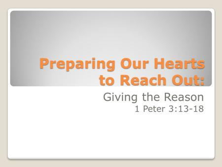 Preparing Our Hearts to Reach Out: Giving the Reason 1 Peter 3:13-18.