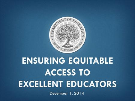 ENSURING EQUITABLE ACCESS TO EXCELLENT EDUCATORS December 1, 2014.