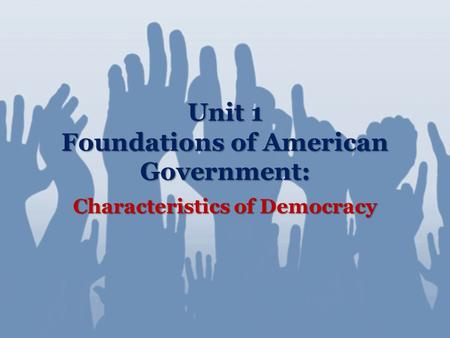 Unit 1 Foundations of American Government: Characteristics of Democracy.