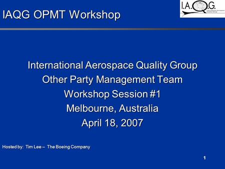 1 IAQG OPMT Workshop International Aerospace Quality Group Other Party Management Team Workshop Session #1 Melbourne, Australia April 18, 2007 Hosted by: