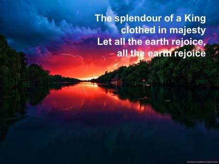 The splendour of a King clothed in majesty Let all the earth rejoice, all the earth rejoice.