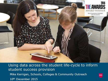 Using data across the student life-cycle to inform student success provision Mike Kerrigan, Schools, Colleges & Community Outreach 10 th December 2015.